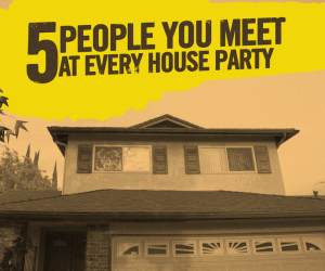 5 People You Meet at Every House Party